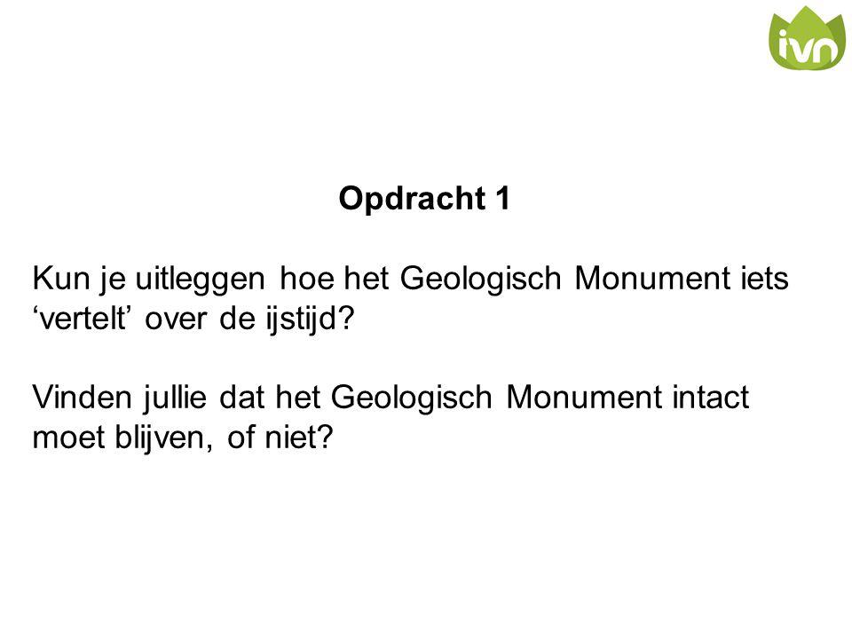 Opdracht 1 Kun je uitleggen hoe het Geologisch Monument iets 'vertelt' over de ijstijd? Vinden jullie dat het Geologisch Monument intact moet blijven,