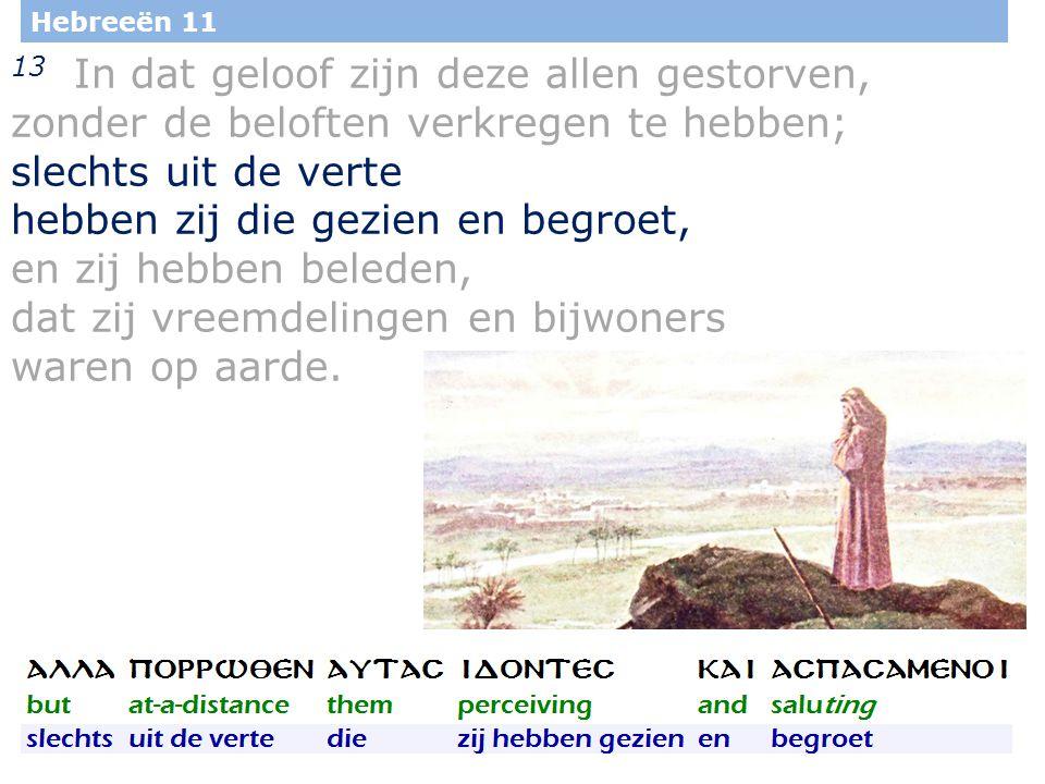 11 Hebreeën 11 13 In dat geloof zijn deze allen gestorven, zonder de beloften verkregen te hebben; slechts uit de verte hebben zij die gezien en begro