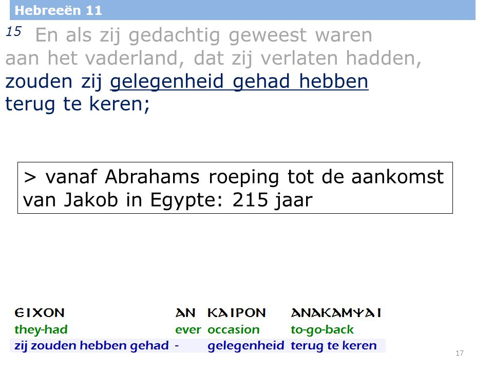 17 Hebreeën 11 15 En als zij gedachtig geweest waren aan het vaderland, dat zij verlaten hadden, zouden zij gelegenheid gehad hebben terug te keren; > vanaf Abrahams roeping tot de aankomst van Jakob in Egypte: 215 jaar