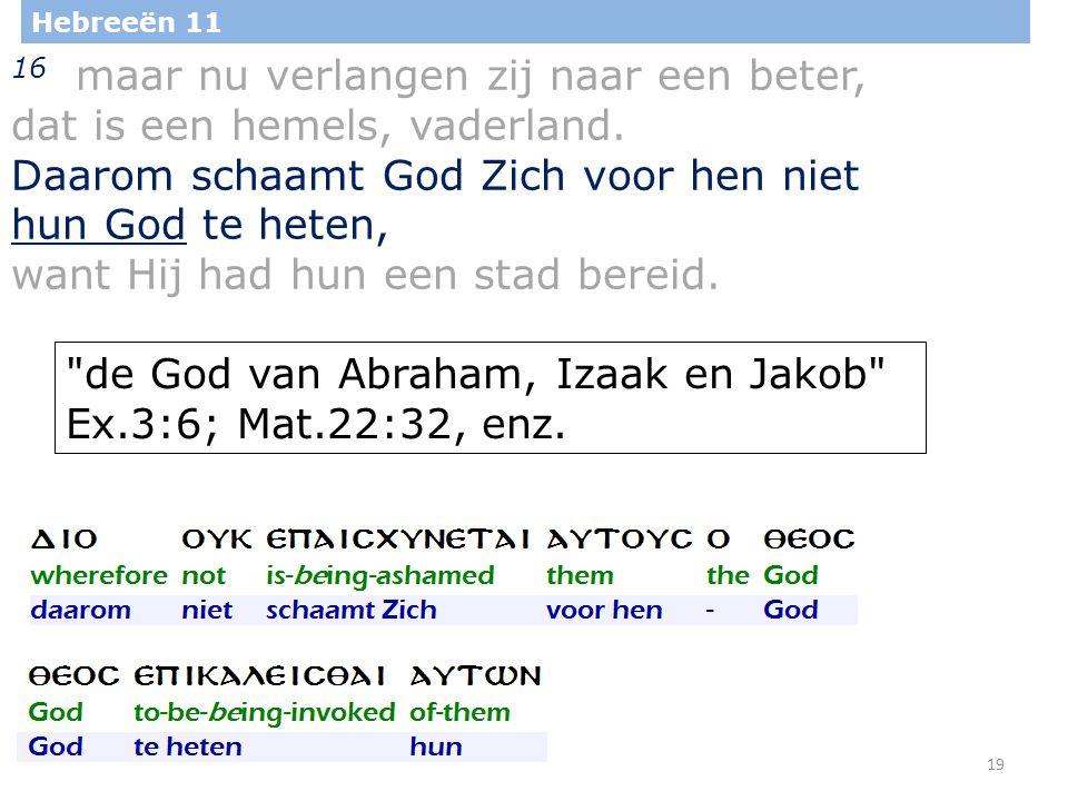 19 Hebreeën 11 16 maar nu verlangen zij naar een beter, dat is een hemels, vaderland. Daarom schaamt God Zich voor hen niet hun God te heten, want Hij