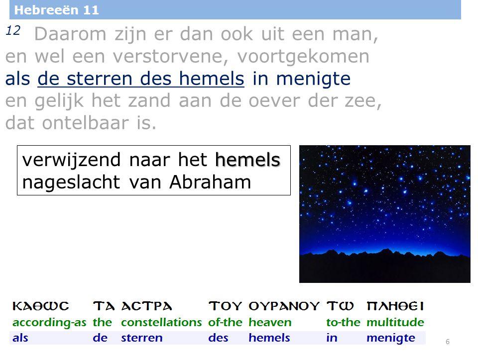 6 Hebreeën 11 12 Daarom zijn er dan ook uit een man, en wel een verstorvene, voortgekomen als de sterren des hemels in menigte en gelijk het zand aan de oever der zee, dat ontelbaar is.