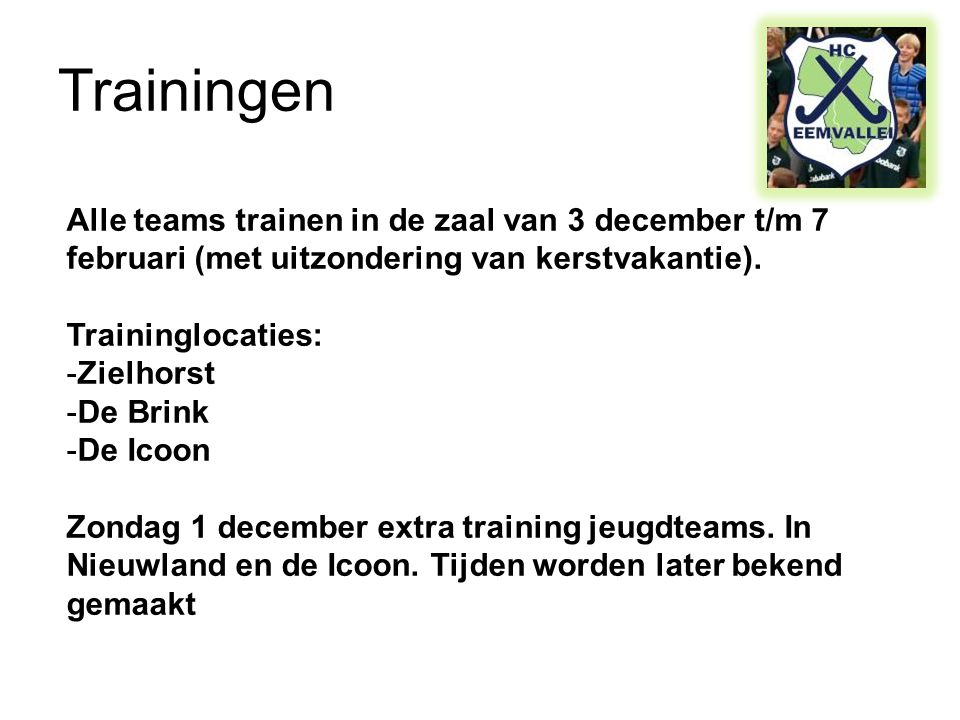 Trainingen Alle teams trainen in de zaal van 3 december t/m 7 februari (met uitzondering van kerstvakantie). Traininglocaties: -Zielhorst -De Brink -D