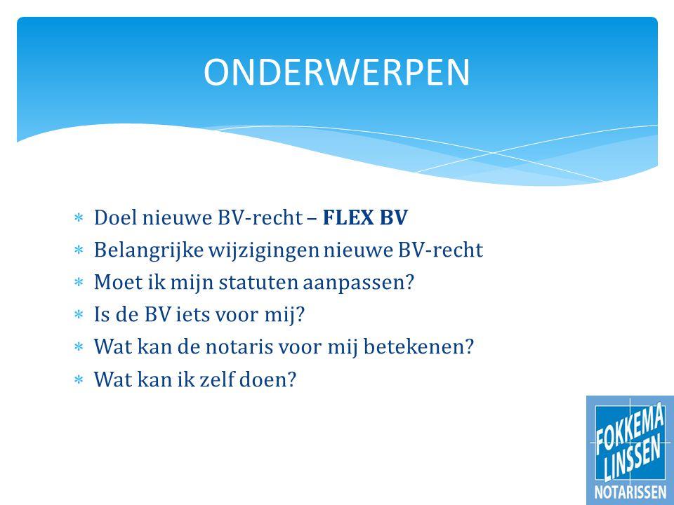  Doel nieuwe BV-recht – FLEX BV  Belangrijke wijzigingen nieuwe BV-recht  Moet ik mijn statuten aanpassen.