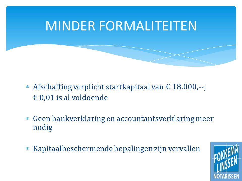  Afschaffing verplicht startkapitaal van € 18.000,--; € 0,01 is al voldoende  Geen bankverklaring en accountantsverklaring meer nodig  Kapitaalbeschermende bepalingen zijn vervallen MINDER FORMALITEITEN