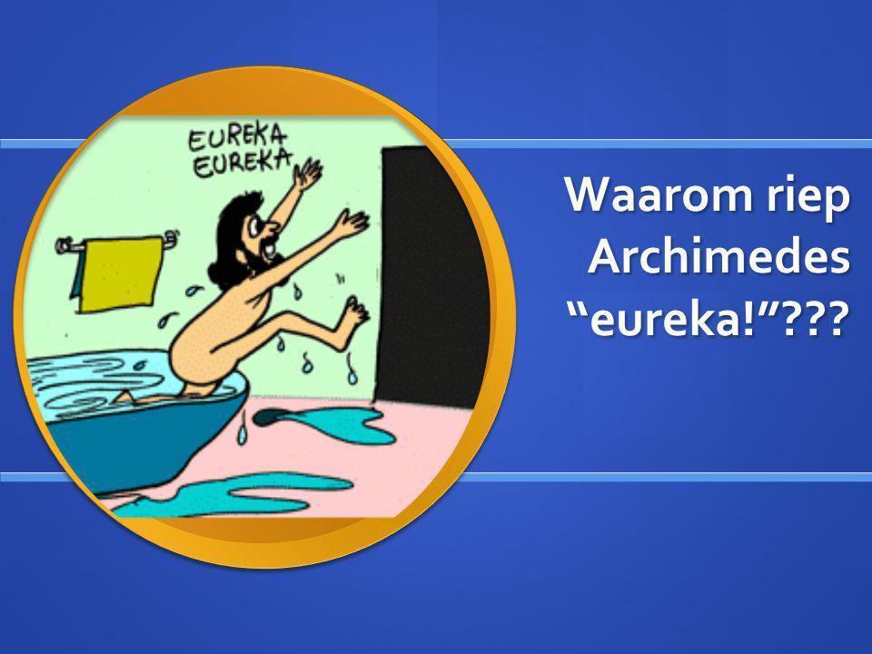 Waarom riep Archimedes eureka! ???
