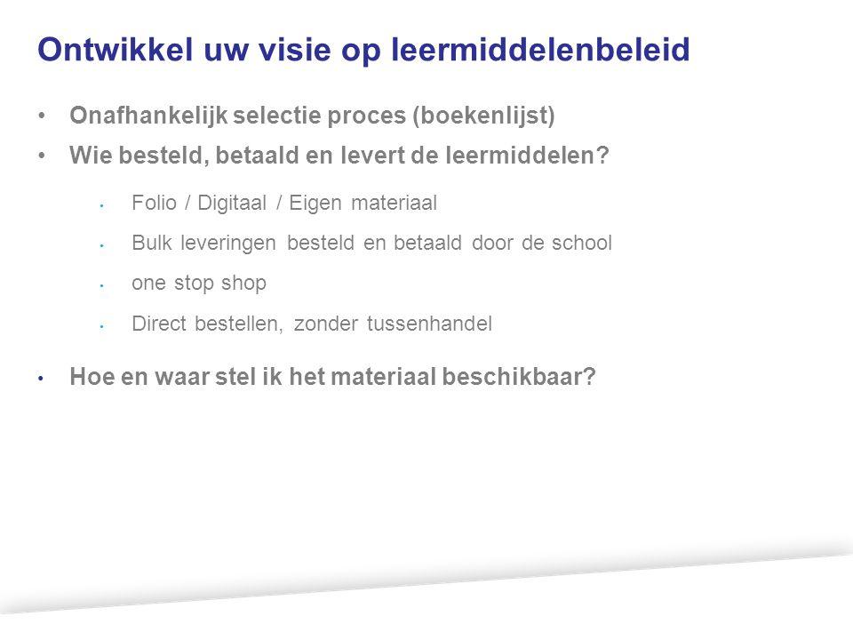 Ontwikkel uw visie op leermiddelenbeleid •Onafhankelijk selectie proces (boekenlijst) •Wie besteld, betaald en levert de leermiddelen? • Folio / Digit