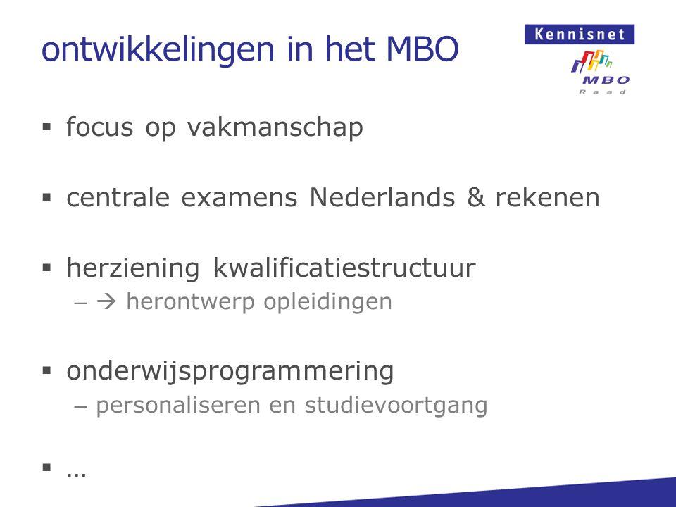 ontwikkelingen in het MBO  focus op vakmanschap  centrale examens Nederlands & rekenen  herziening kwalificatiestructuur –  herontwerp opleidingen