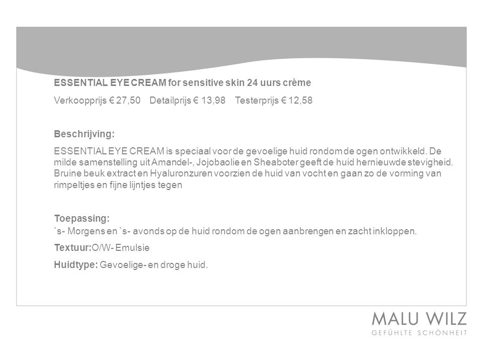 ESSENTIAL EYE CREAM for sensitive skin24 uurs crème Verkoopprijs € 27,50 Detailprijs € 13,98 Testerprijs € 12,58 Beschrijving: ESSENTIAL EYE CREAM is