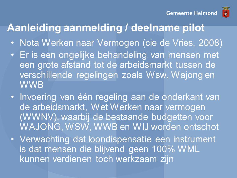 Aanleiding aanmelding / deelname pilot •Nota Werken naar Vermogen (cie de Vries, 2008) •Er is een ongelijke behandeling van mensen met een grote afstand tot de arbeidsmarkt tussen de verschillende regelingen zoals Wsw, Wajong en WWB •Invoering van één regeling aan de onderkant van de arbeidsmarkt, Wet Werken naar vermogen (WWNV), waarbij de bestaande budgetten voor WAJONG, WSW, WWB en WIJ worden ontschot •Verwachting dat loondispensatie een instrument is dat mensen die blijvend geen 100% WML kunnen verdienen toch werkzaam zijn