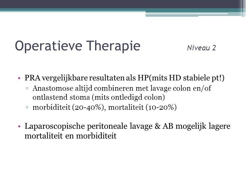 Operatieve Therapie Niveau 2 •PRA vergelijkbare resultaten als HP(mits HD stabiele pt!) ▫Anastomose altijd combineren met lavage colon en/of ontlastend stoma (mits ontledigd colon) ▫morbiditeit (20-40%), mortaliteit (10-20%) •Laparoscopische peritoneale lavage & AB mogelijk lagere mortaliteit en morbiditeit