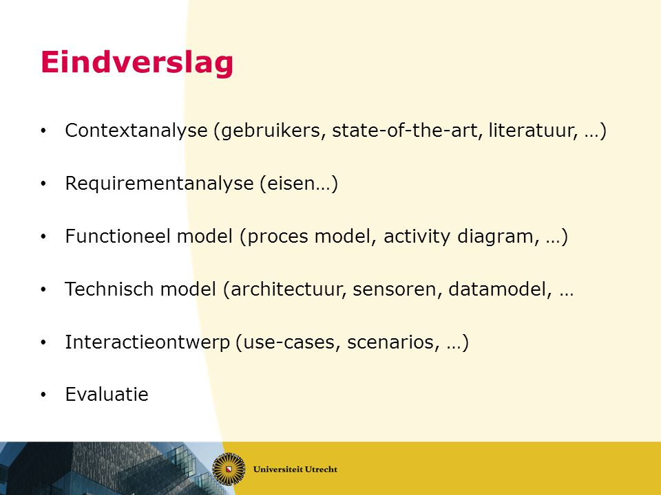 Eindverslag • Contextanalyse (gebruikers, state-of-the-art, literatuur, …) • Requirementanalyse (eisen…) • Functioneel model (proces model, activity d