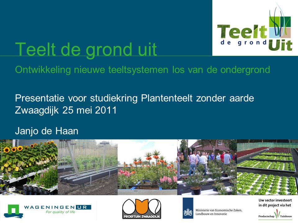 Teelt de grond uit Ontwikkeling nieuwe teeltsystemen los van de ondergrond Presentatie voor studiekring Plantenteelt zonder aarde Zwaagdijk 25 mei 201