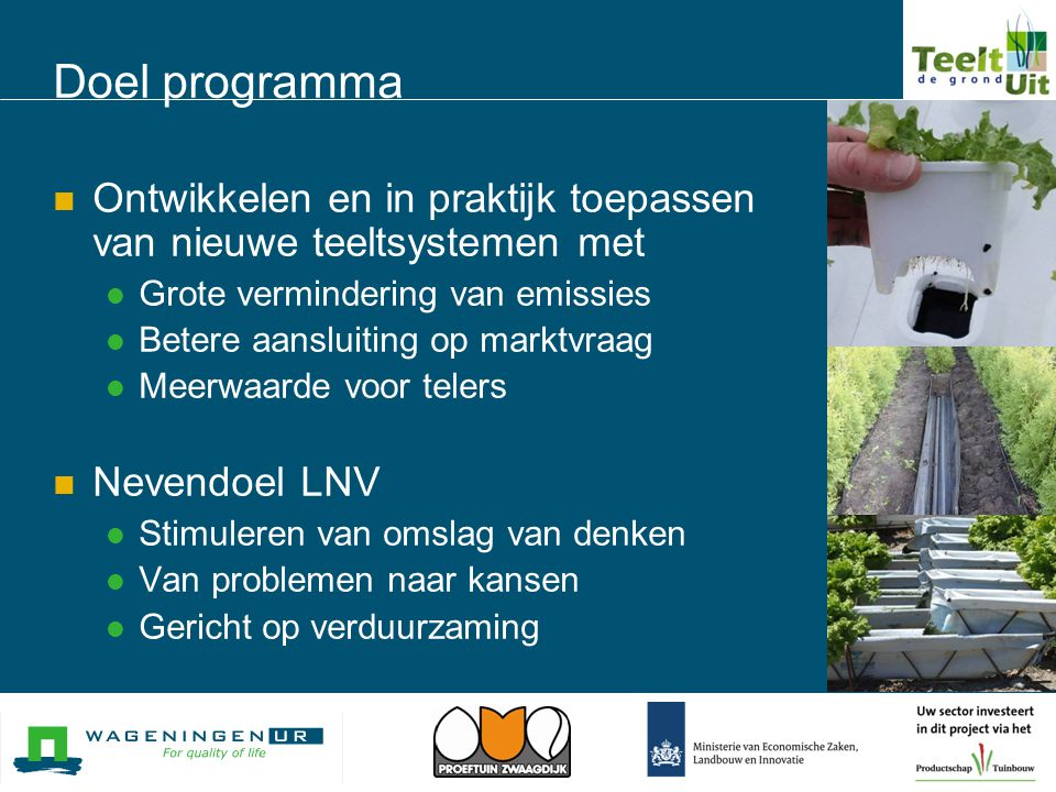Doel programma  Ontwikkelen en in praktijk toepassen van nieuwe teeltsystemen met  Grote vermindering van emissies  Betere aansluiting op marktvraa
