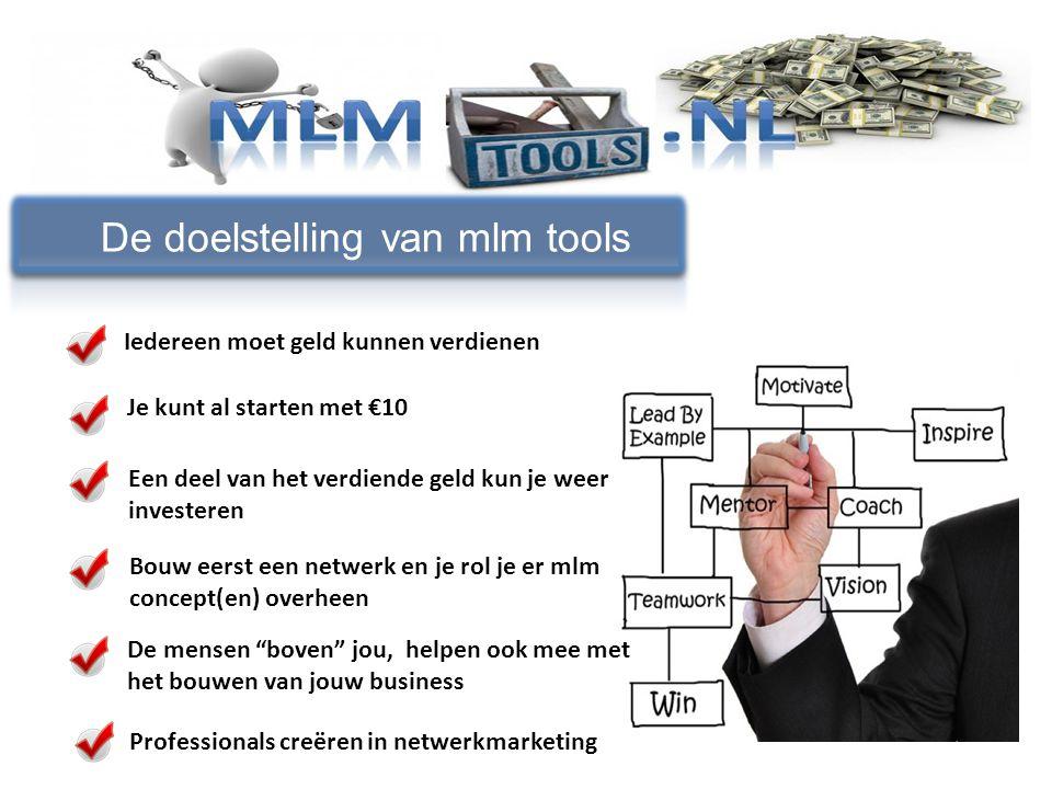 Iedereen moet geld kunnen verdienen De doelstelling van mlm tools Je kunt al starten met €10 Een deel van het verdiende geld kun je weer investeren Bo