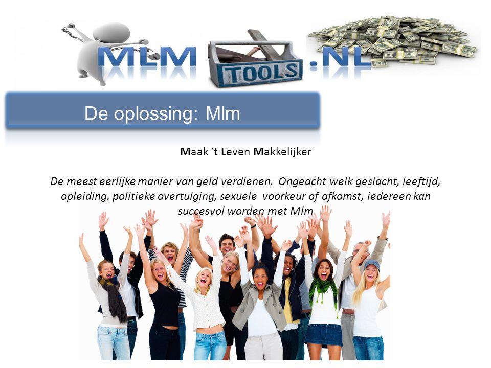 De oplossing: Mlm Maak 't Leven Makkelijker De meest eerlijke manier van geld verdienen. Ongeacht welk geslacht, leeftijd, opleiding, politieke overtu