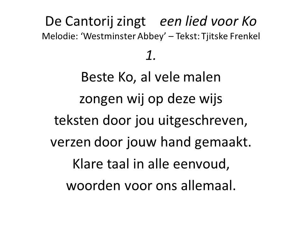 De Cantorij zingt een lied voor Ko Melodie: 'Westminster Abbey' – Tekst: Tjitske Frenkel 1. Beste Ko, al vele malen zongen wij op deze wijs teksten do