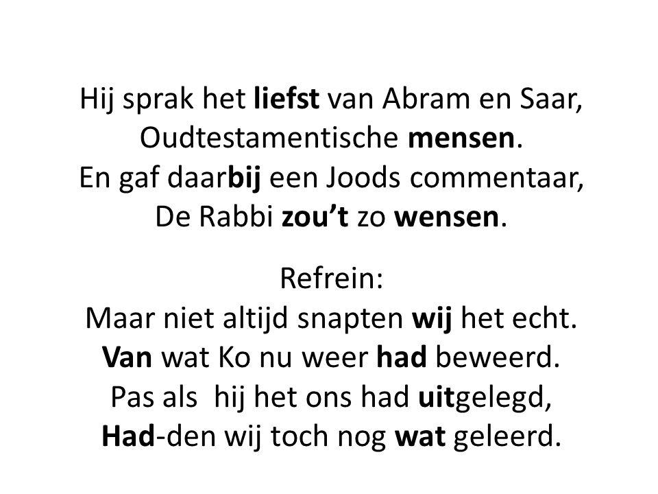 Hij sprak het liefst van Abram en Saar, Oudtestamentische mensen. En gaf daarbij een Joods commentaar, De Rabbi zou't zo wensen. Refrein: Maar niet al