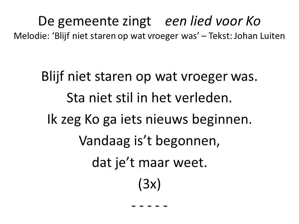 De gemeente zingt een lied voor Ko Melodie: 'Blijf niet staren op wat vroeger was' – Tekst: Johan Luiten Blijf niet staren op wat vroeger was. Sta nie