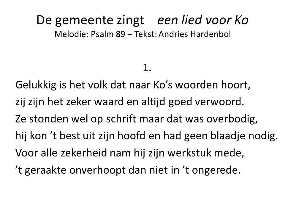 De gemeente zingt een lied voor Ko Melodie: Psalm 89 – Tekst: Andries Hardenbol 1. Gelukkig is het volk dat naar Ko's woorden hoort, zij zijn het zeke