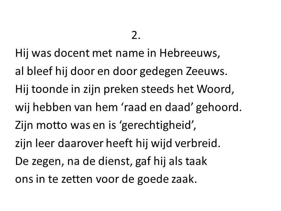 2. Hij was docent met name in Hebreeuws, al bleef hij door en door gedegen Zeeuws. Hij toonde in zijn preken steeds het Woord, wij hebben van hem 'raa