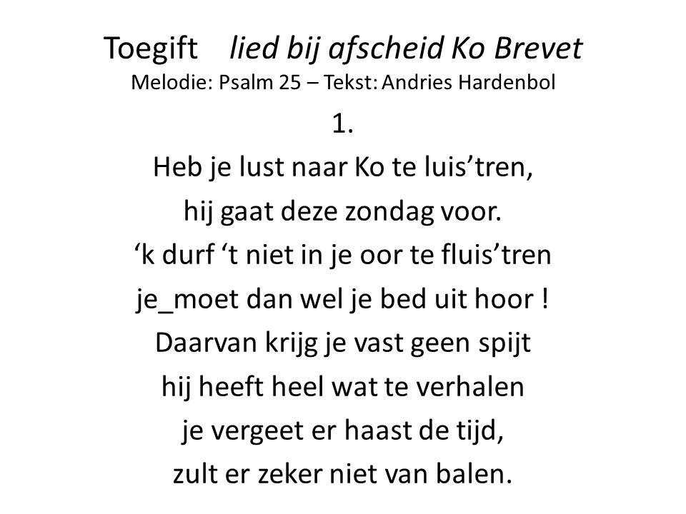 Toegift lied bij afscheid Ko Brevet Melodie: Psalm 25 – Tekst: Andries Hardenbol 1. Heb je lust naar Ko te luis'tren, hij gaat deze zondag voor. 'k du