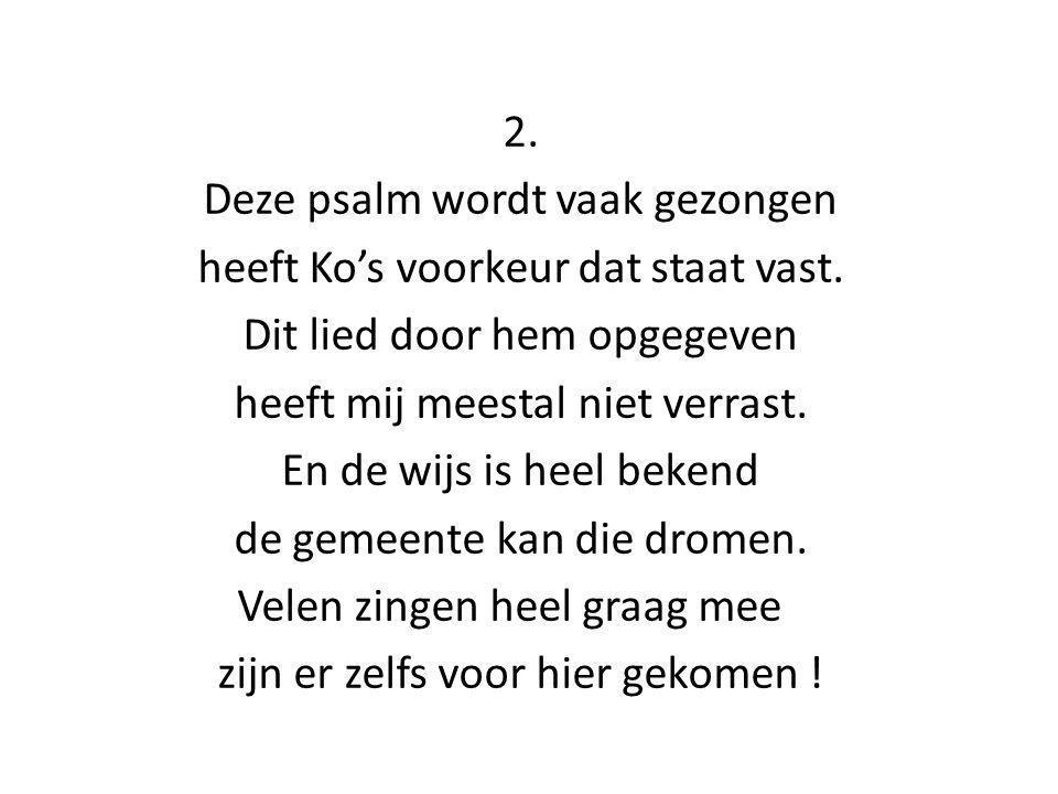 2. Deze psalm wordt vaak gezongen heeft Ko's voorkeur dat staat vast. Dit lied door hem opgegeven heeft mij meestal niet verrast. En de wijs is heel b
