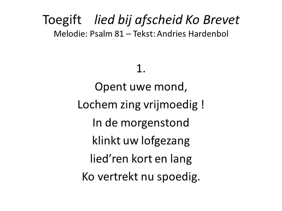 Toegift lied bij afscheid Ko Brevet Melodie: Psalm 81 – Tekst: Andries Hardenbol 1. Opent uwe mond, Lochem zing vrijmoedig ! In de morgenstond klinkt