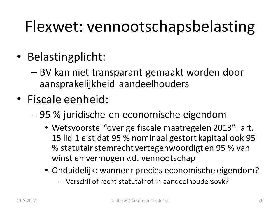 Flexwet: vennootschapsbelasting • Belastingplicht: – BV kan niet transparant gemaakt worden door aansprakelijkheid aandeelhouders • Fiscale eenheid: – 95 % juridische en economische eigendom • Wetsvoorstel overige fiscale maatregelen 2013 : art.