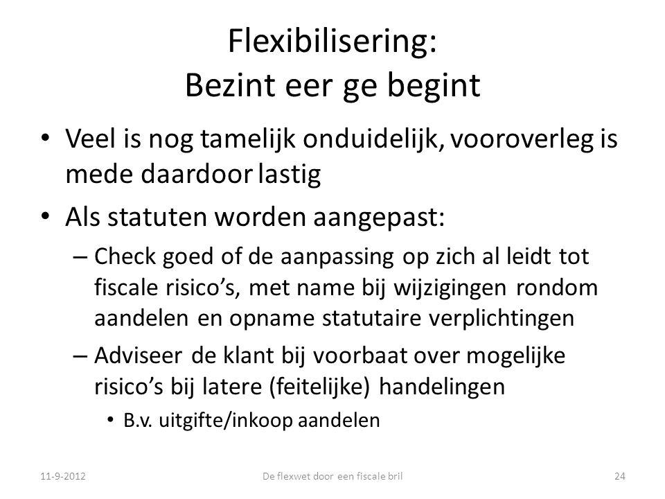 Flexibilisering: Bezint eer ge begint • Veel is nog tamelijk onduidelijk, vooroverleg is mede daardoor lastig • Als statuten worden aangepast: – Check goed of de aanpassing op zich al leidt tot fiscale risico's, met name bij wijzigingen rondom aandelen en opname statutaire verplichtingen – Adviseer de klant bij voorbaat over mogelijke risico's bij latere (feitelijke) handelingen • B.v.