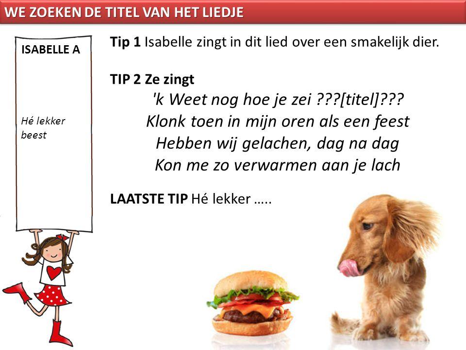 Tip 1 Isabelle zingt in dit lied over een smakelijk dier. TIP 2 Ze zingt 'k Weet nog hoe je zei ???[titel]??? Klonk toen in mijn oren als een feest He