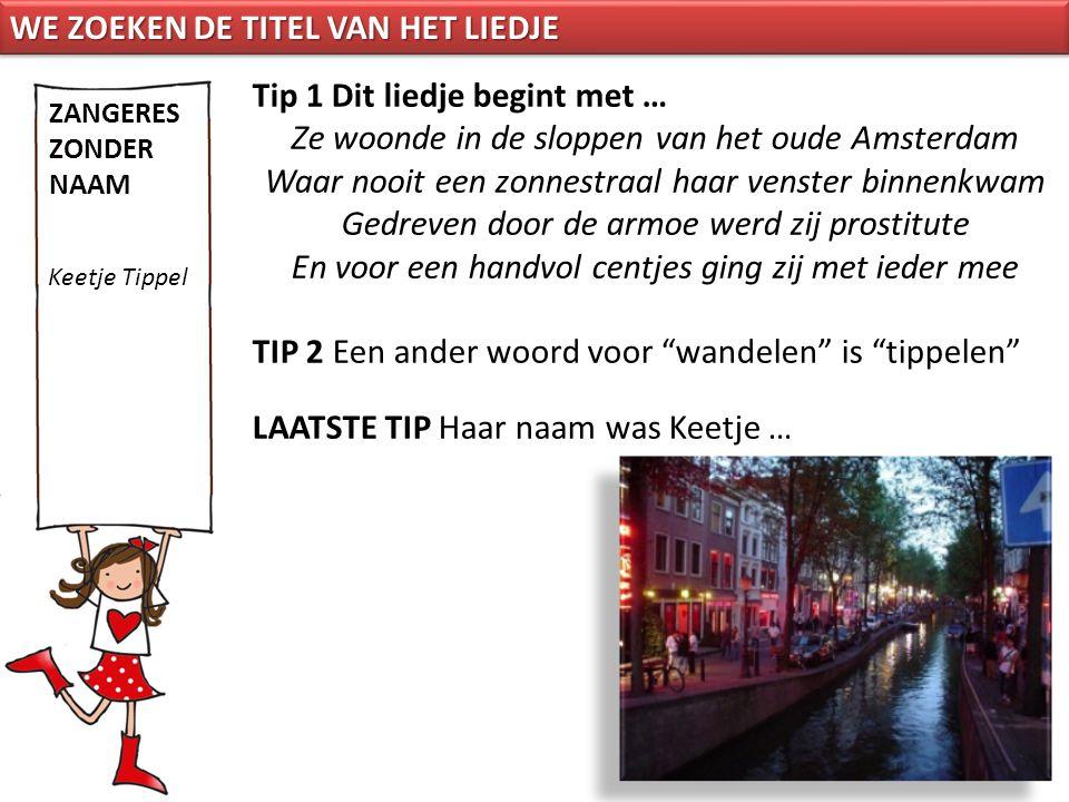 Tip 1 Dit liedje begint met … Ze woonde in de sloppen van het oude Amsterdam Waar nooit een zonnestraal haar venster binnenkwam Gedreven door de armoe