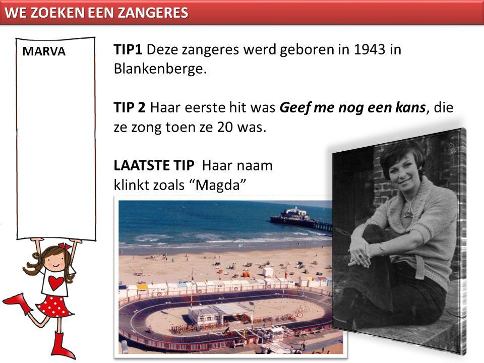 TIP1 Deze zangeres werd geboren in 1943 in Blankenberge. TIP 2 Haar eerste hit was Geef me nog een kans, die ze zong toen ze 20 was. LAATSTE TIP Haar