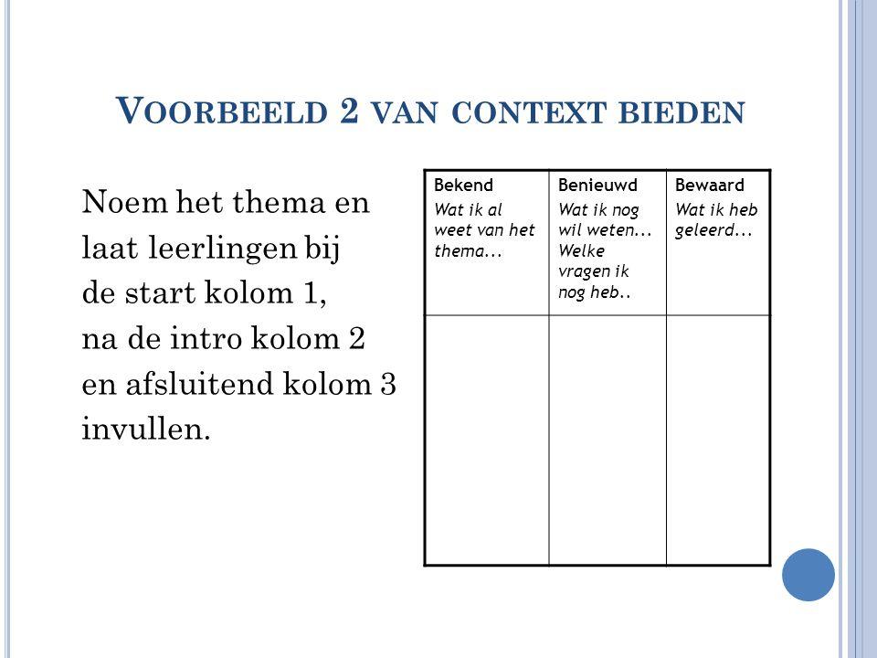 V OORBEELD 2 VAN CONTEXT BIEDEN Noem het thema en laat leerlingen bij de start kolom 1, na de intro kolom 2 en afsluitend kolom 3 invullen. Bekend Wat