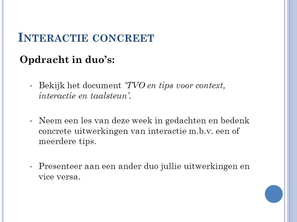 I NTERACTIE CONCREET Opdracht in duo's: • Bekijk het document 'TVO en tips voor context, interactie en taalsteun'. • Neem een les van deze week in ged