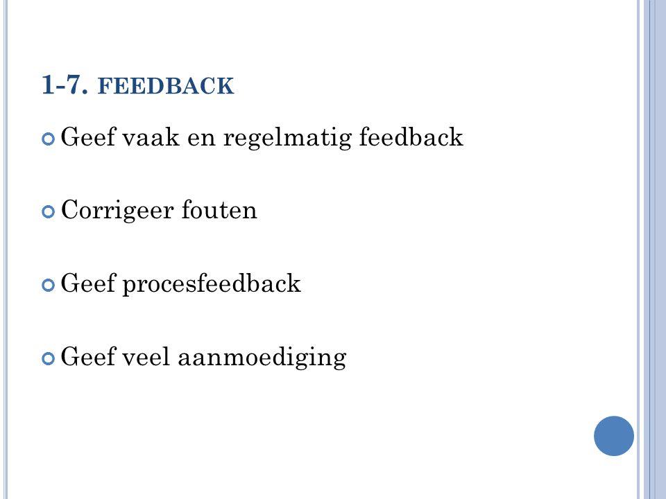 1-7. FEEDBACK Geef vaak en regelmatig feedback Corrigeer fouten Geef procesfeedback Geef veel aanmoediging