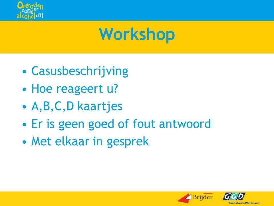 Workshop •Casusbeschrijving •Hoe reageert u? •A,B,C,D kaartjes •Er is geen goed of fout antwoord •Met elkaar in gesprek