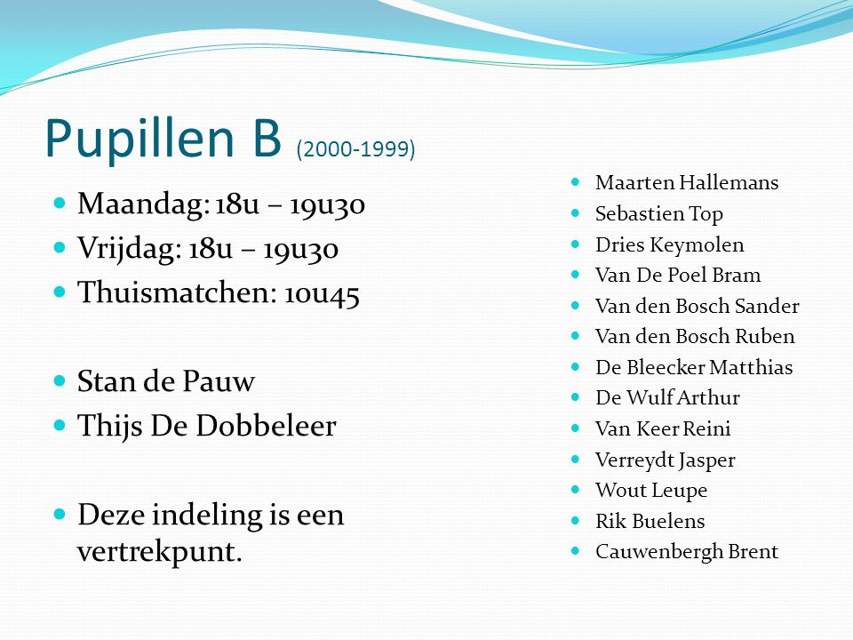 Pupillen B (2000-1999)  Maandag: 18u – 19u30  Vrijdag: 18u – 19u30  Thuismatchen: 10u45  Stan de Pauw  Thijs De Dobbeleer  Deze indeling is een vertrekpunt.