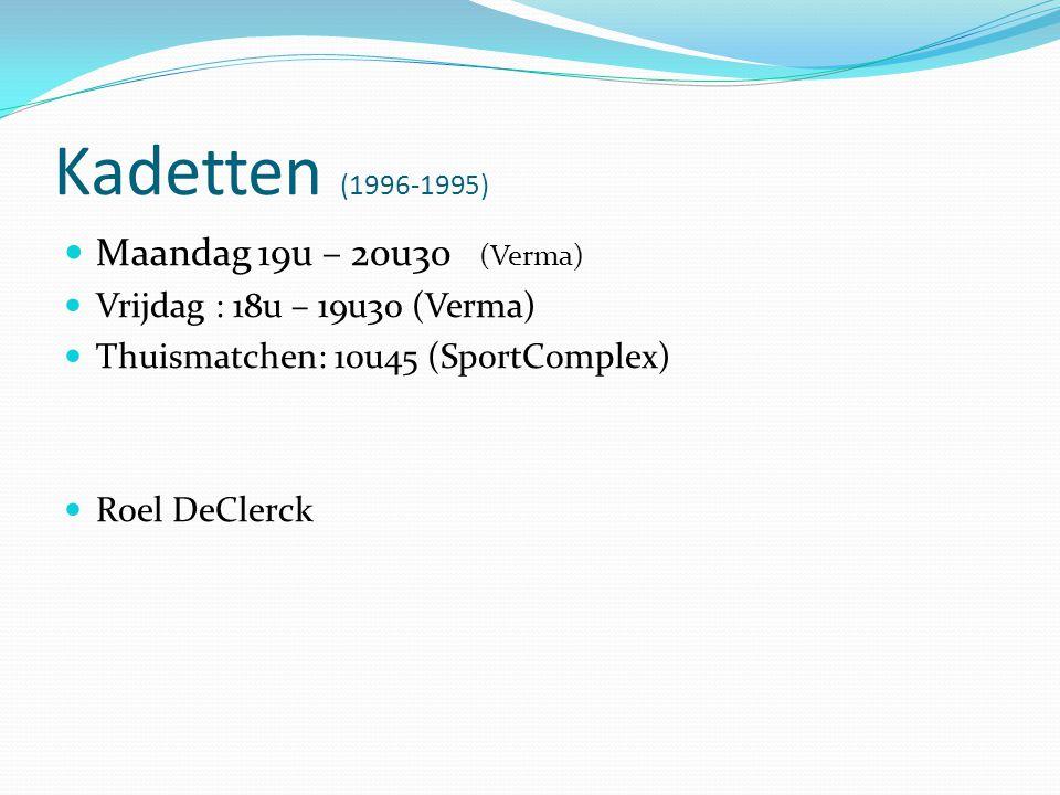 Kadetten (1996-1995)  Maandag 19u – 20u30 (Verma)  Vrijdag : 18u – 19u30 (Verma)  Thuismatchen: 10u45 (SportComplex)  Roel DeClerck