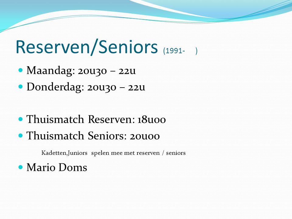 Reserven/Seniors (1991- )  Maandag: 20u30 – 22u  Donderdag: 20u30 – 22u  Thuismatch Reserven: 18u00  Thuismatch Seniors: 20u00 Kadetten,Juniors spelen mee met reserven / seniors  Mario Doms