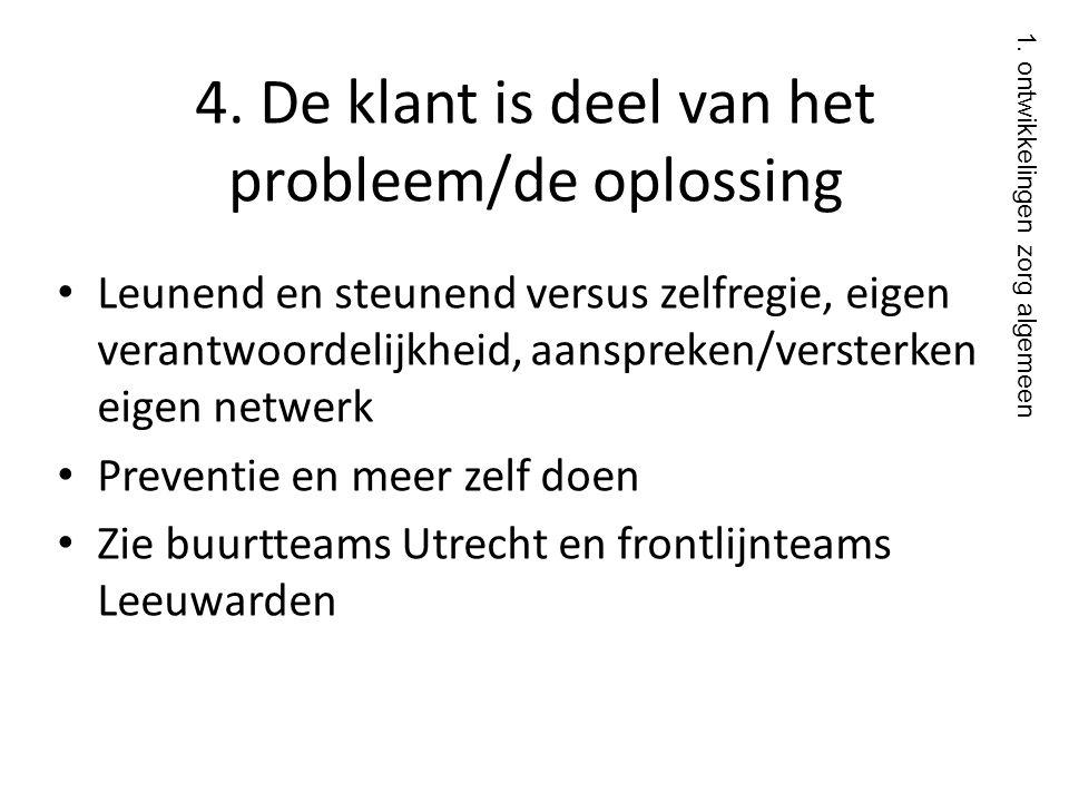 4. De klant is deel van het probleem/de oplossing • Leunend en steunend versus zelfregie, eigen verantwoordelijkheid, aanspreken/versterken eigen netw