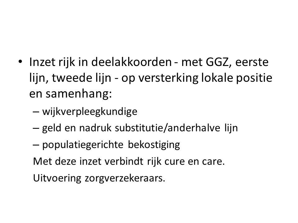 • Inzet rijk in deelakkoorden - met GGZ, eerste lijn, tweede lijn - op versterking lokale positie en samenhang: – wijkverpleegkundige – geld en nadruk