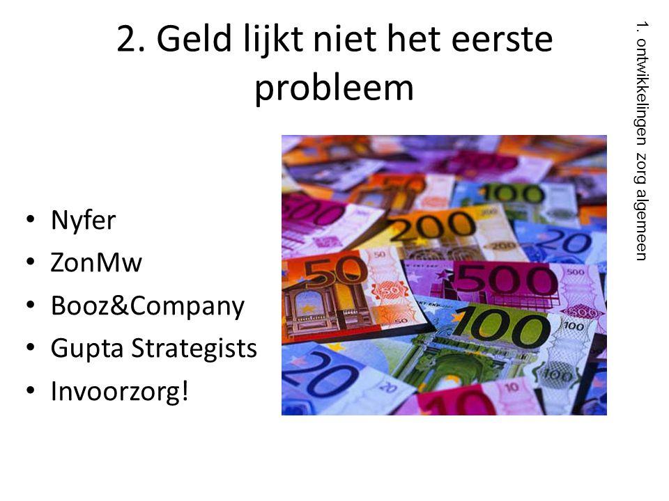 2. Geld lijkt niet het eerste probleem • Nyfer • ZonMw • Booz&Company • Gupta Strategists • Invoorzorg! • Reke 1. ontwikkelingen zorg algemeen