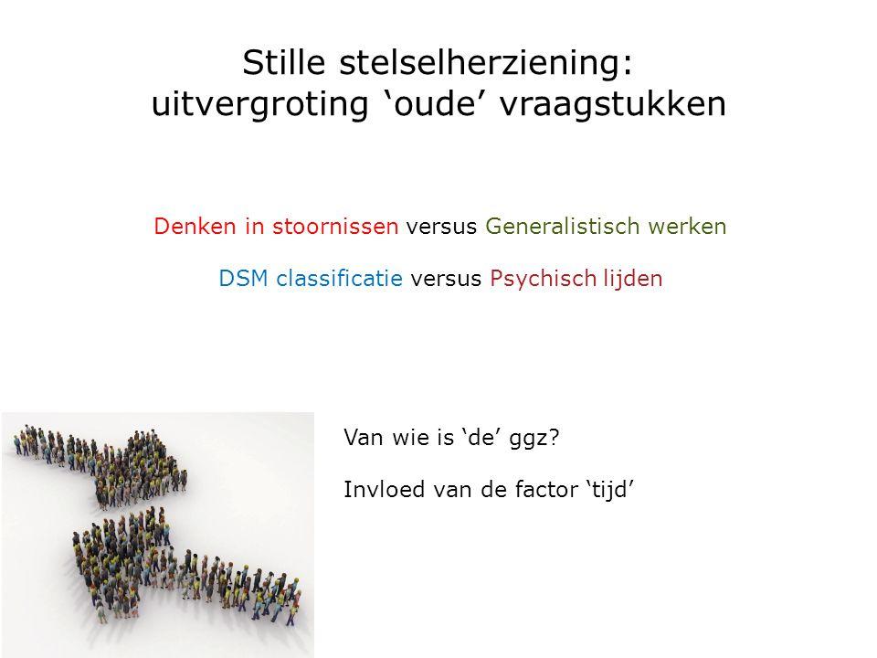 Stille stelselherziening: uitvergroting 'oude' vraagstukken Denken in stoornissen versus Generalistisch werken DSM classificatie versus Psychisch lijd