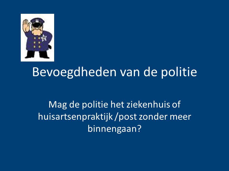 Bevoegdheden van de politie Mag de politie het ziekenhuis of huisartsenpraktijk /post zonder meer binnengaan?