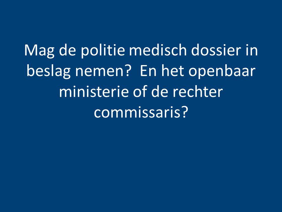 Mag de politie medisch dossier in beslag nemen? En het openbaar ministerie of de rechter commissaris?