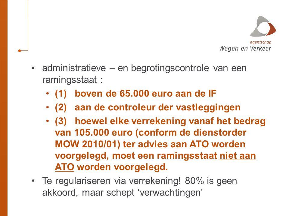 •administratieve – en begrotingscontrole van een ramingsstaat : •(1)boven de 65.000 euro aan de IF •(2)aan de controleur der vastleggingen •(3)hoewel elke verrekening vanaf het bedrag van 105.000 euro (conform de dienstorder MOW 2010/01) ter advies aan ATO worden voorgelegd, moet een ramingsstaat niet aan ATO worden voorgelegd.