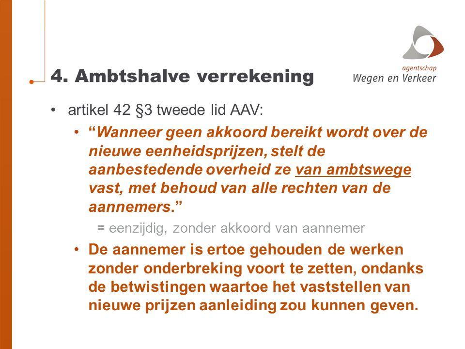 """4. Ambtshalve verrekening •artikel 42 §3 tweede lid AAV: •""""Wanneer geen akkoord bereikt wordt over de nieuwe eenheidsprijzen, stelt de aanbestedende o"""