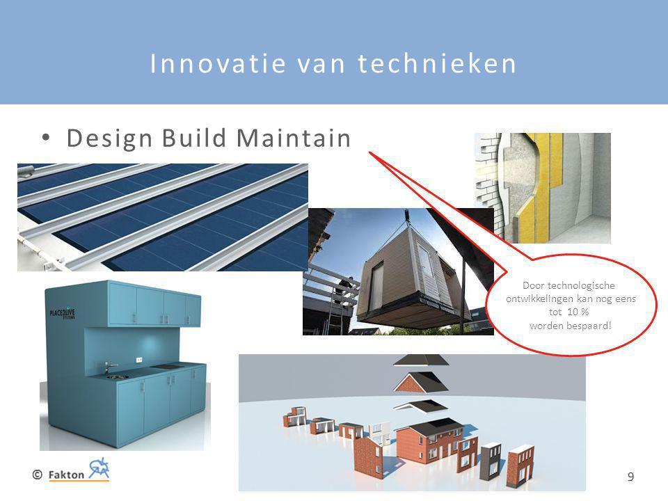 © 9 Innovatie van technieken • Design Build Maintain Door technologische ontwikkelingen kan nog eens tot 10 % worden bespaard!