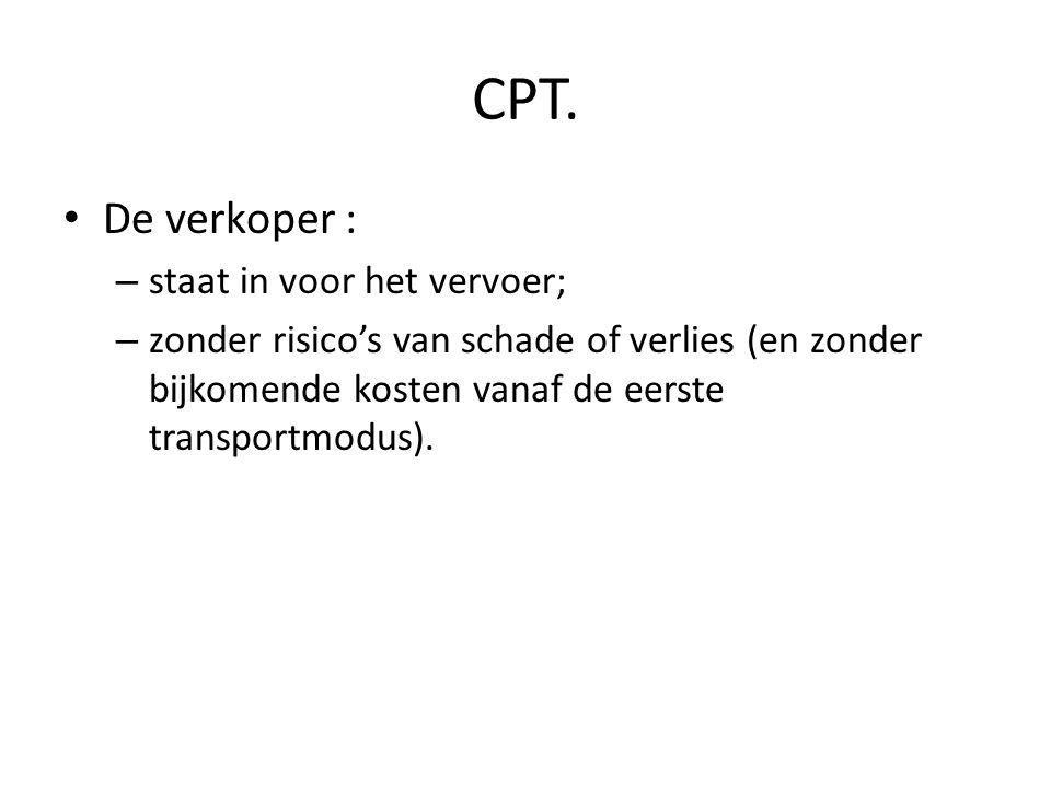 CPT. • De verkoper : – staat in voor het vervoer; – zonder risico's van schade of verlies (en zonder bijkomende kosten vanaf de eerste transportmodus)