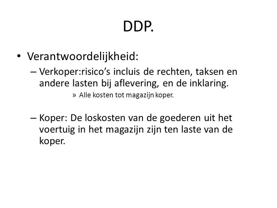 DDP. • Verantwoordelijkheid: – Verkoper:risico's incluis de rechten, taksen en andere lasten bij aflevering, en de inklaring. » Alle kosten tot magazi